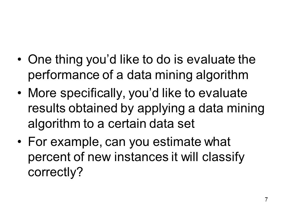 One thing you'd like to do is evaluate the performance of a data mining algorithm