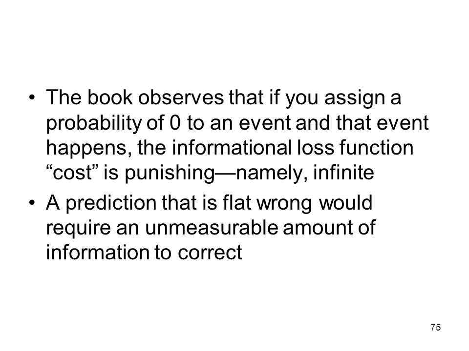 The book observes that if you assign a probability of 0 to an event and that event happens, the informational loss function cost is punishing—namely, infinite