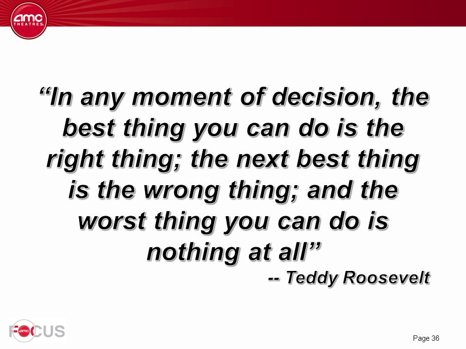In any moment of decision, the best thing you can do is the right thing; the next best thing is the wrong thing; and the worst thing you can do is nothing at all