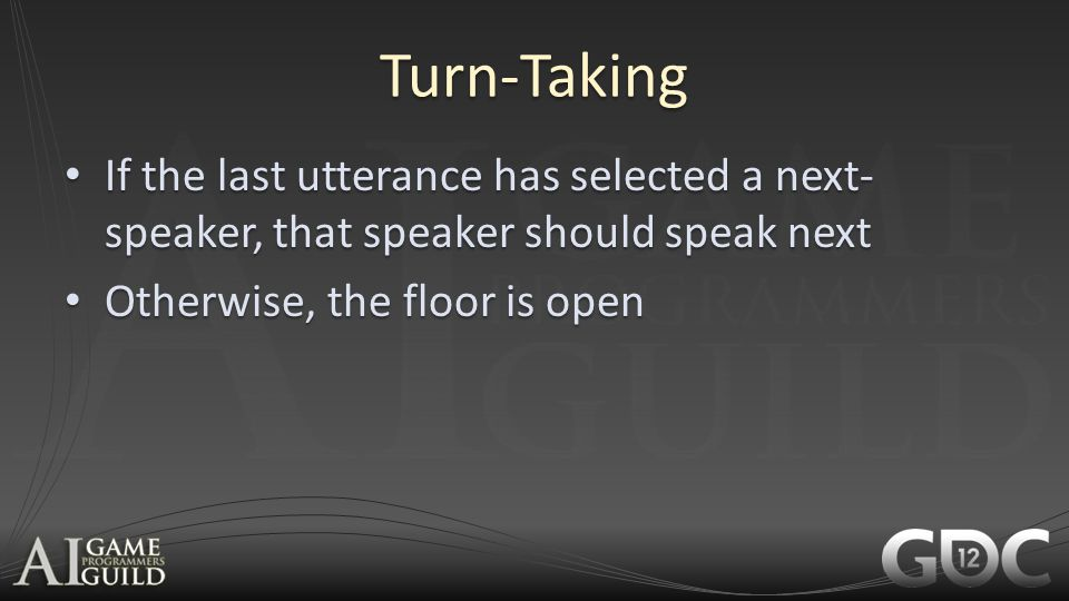 Turn-Taking If the last utterance has selected a next-speaker, that speaker should speak next. Otherwise, the floor is open.