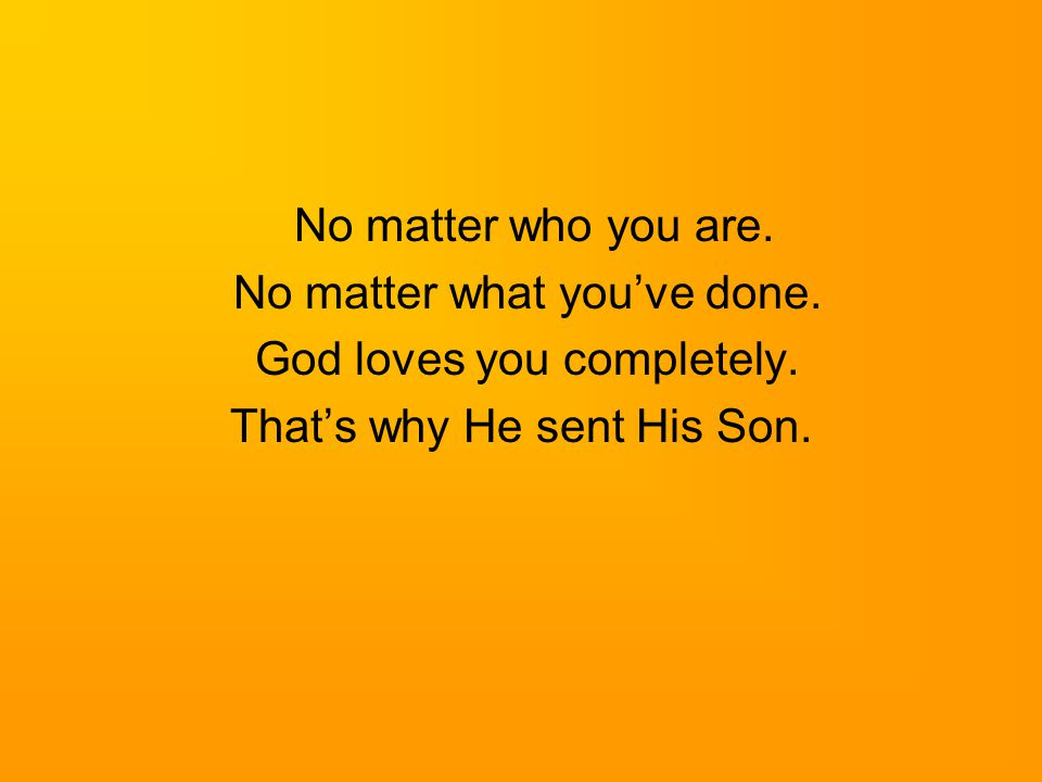 No matter what you've done. God loves you completely.