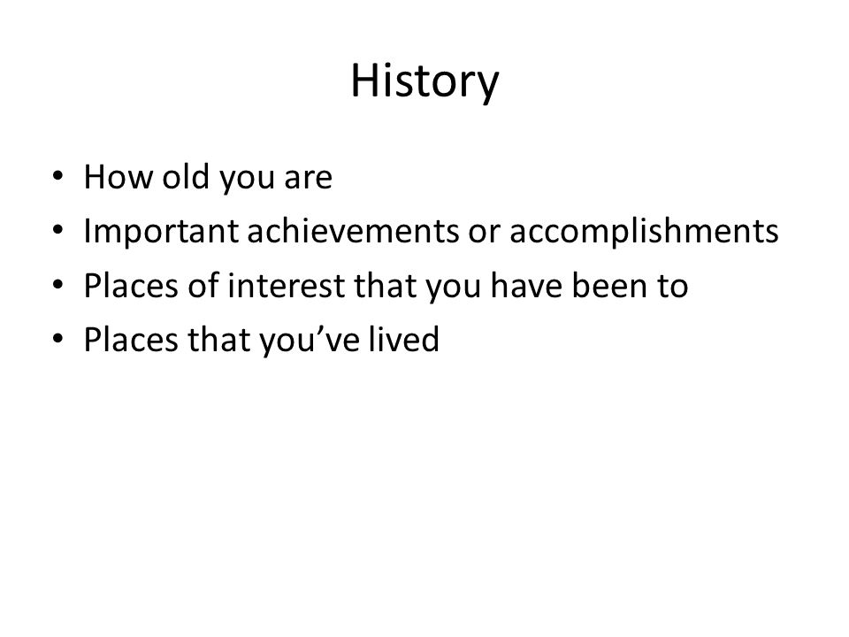 History How old you are Important achievements or accomplishments