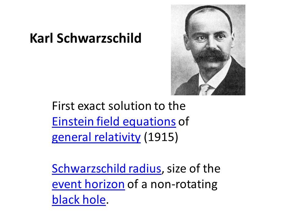 Karl Schwarzschild First exact solution to the Einstein field equations of general relativity (1915)