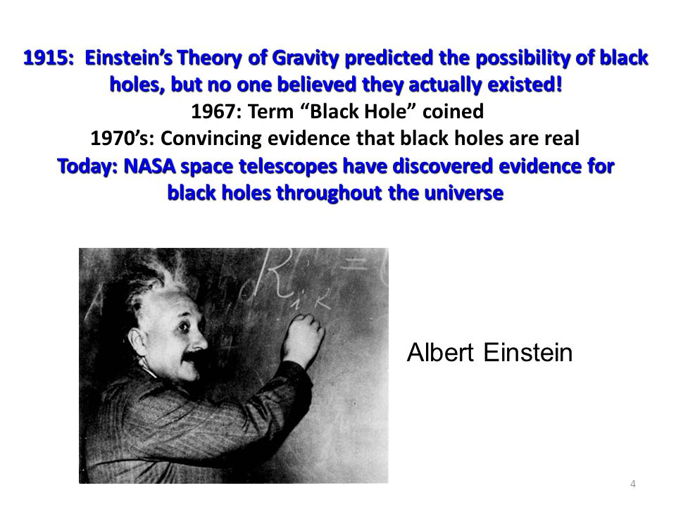 1915: Einstein's Theory of Gravity predicted the possibility of black holes, but no one believed they actually existed! 1967: Term Black Hole coined 1970's: Convincing evidence that black holes are real Today: NASA space telescopes have discovered evidence for black holes throughout the universe