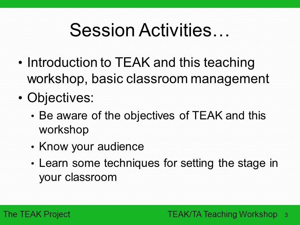 Session Activities… Introduction to TEAK and this teaching workshop, basic classroom management. Objectives: