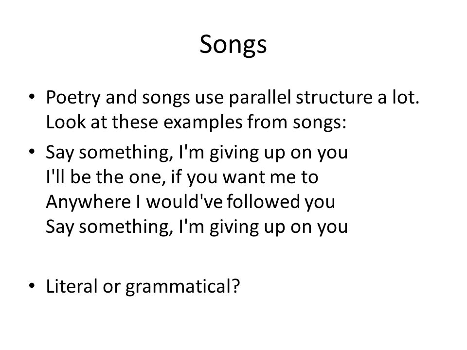 Songs Poetry and songs use parallel structure a lot. Look at these examples from songs: