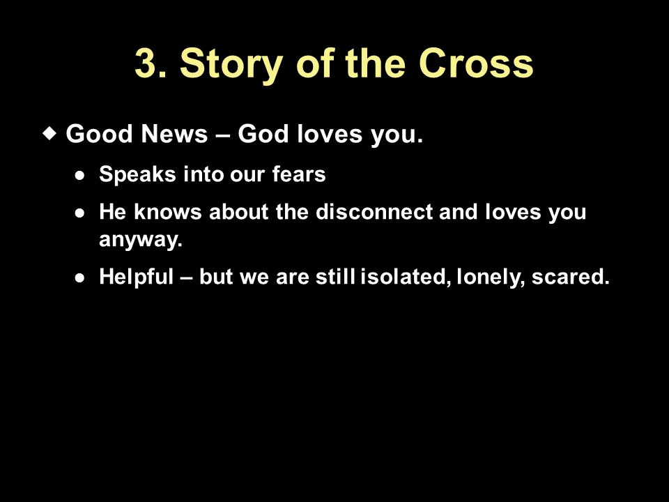 3. Story of the Cross Good News – God loves you. Speaks into our fears