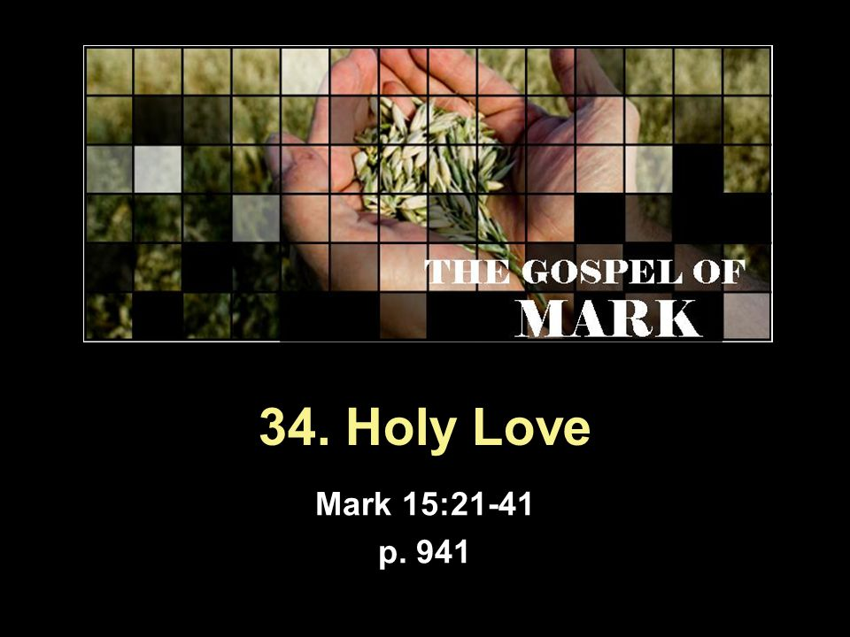 34. Holy Love Mark 15:21-41 p. 941