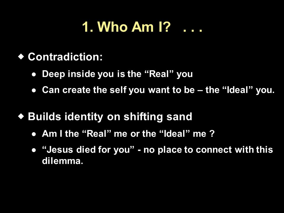 1. Who Am I . . . Contradiction: Builds identity on shifting sand