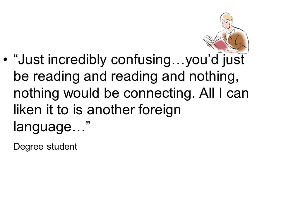 Just incredibly confusing…you'd just be reading and reading and nothing, nothing would be connecting. All I can liken it to is another foreign language…