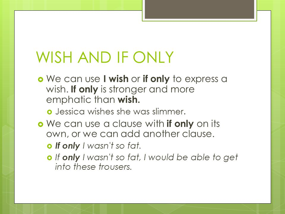 WISH AND IF ONLY We can use I wish or if only to express a wish. If only is stronger and more emphatic than wish.