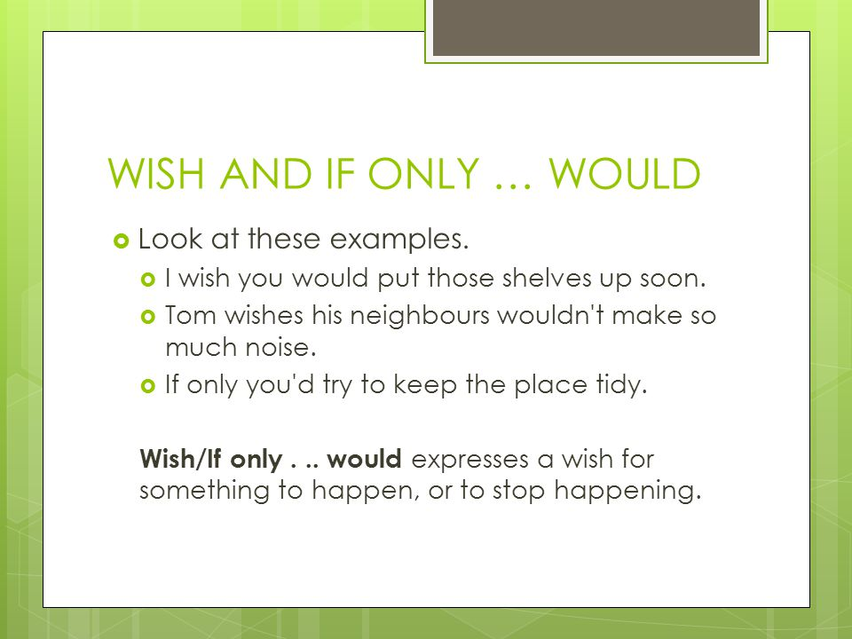 WISH AND IF ONLY … WOULD Look at these examples.