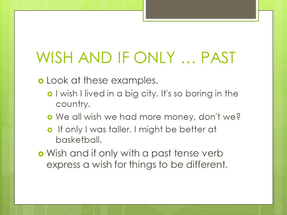 WISH AND IF ONLY … PAST Look at these examples.