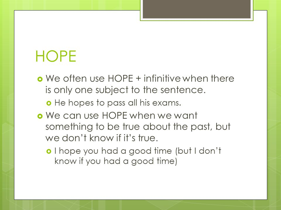 HOPE We often use HOPE + infinitive when there is only one subject to the sentence. He hopes to pass all his exams.