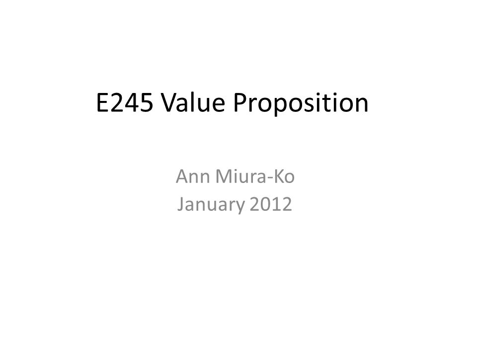 E245 Value Proposition Ann Miura-Ko January 2012