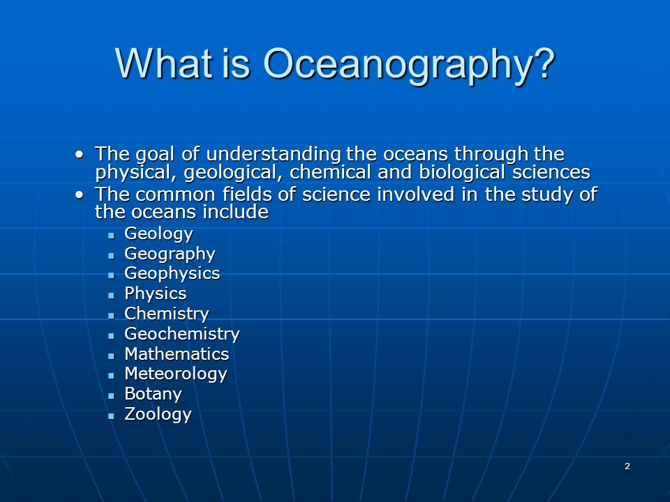 What is Oceanography The goal of understanding the oceans through the physical, geological, chemical and biological sciences.