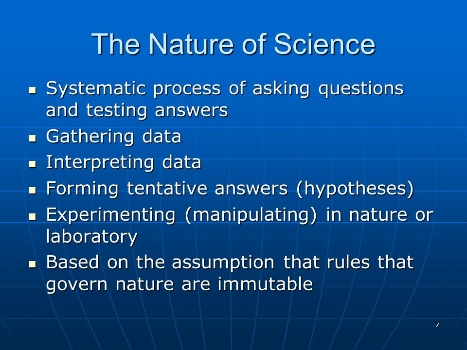 The Nature of Science Systematic process of asking questions and testing answers. Gathering data. Interpreting data.