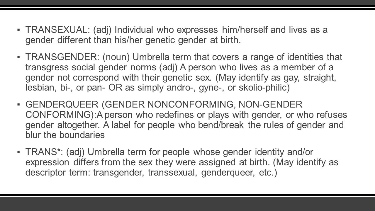 TRANSEXUAL: (adj) Individual who expresses him/herself and lives as a gender different than his/her genetic gender at birth.