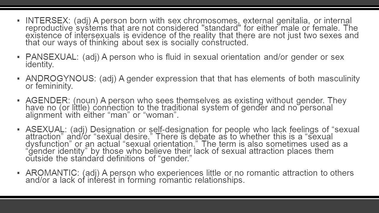 INTERSEX: (adj) A person born with sex chromosomes, external genitalia, or internal reproductive systems that are not considered standard for either male or female. The existence of intersexuals is evidence of the reality that there are not just two sexes and that our ways of thinking about sex is socially constructed.