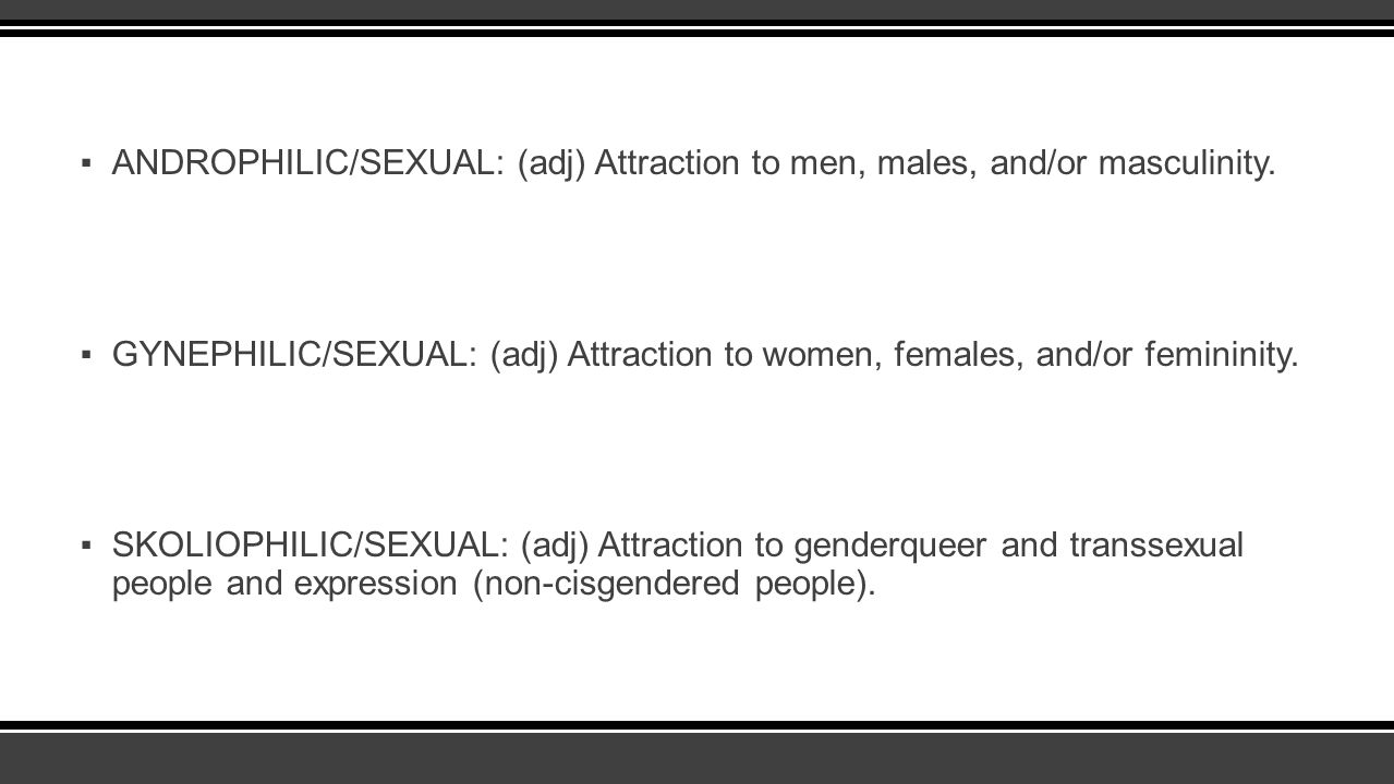 ANDROPHILIC/SEXUAL: (adj) Attraction to men, males, and/or masculinity.