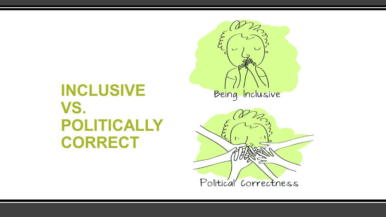INCLUSIVE VS. POLITICALLY CORRECT