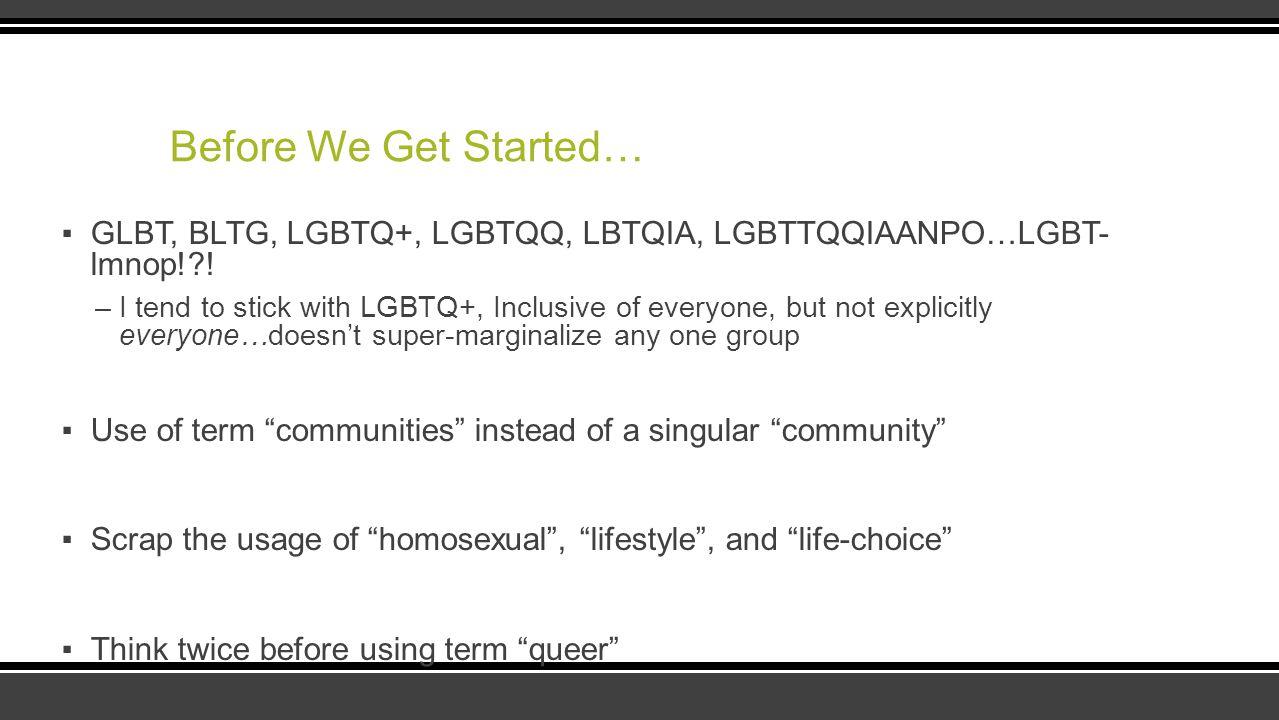 Before We Get Started… GLBT, BLTG, LGBTQ+, LGBTQQ, LBTQIA, LGBTTQQIAANPO…LGBT-lmnop! !