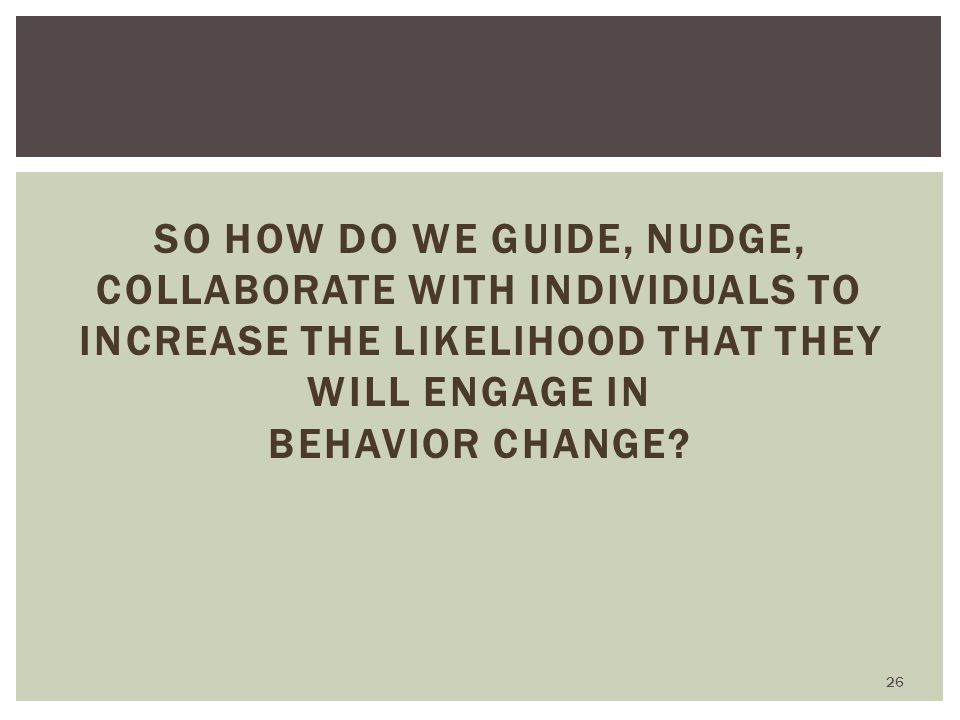 So how do we guide, nudge, collaborate with individuals to increase the likelihood that they will engage in behavior change