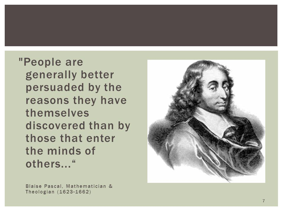 People are generally better persuaded by the reasons they have themselves discovered than by those that enter the minds of others...
