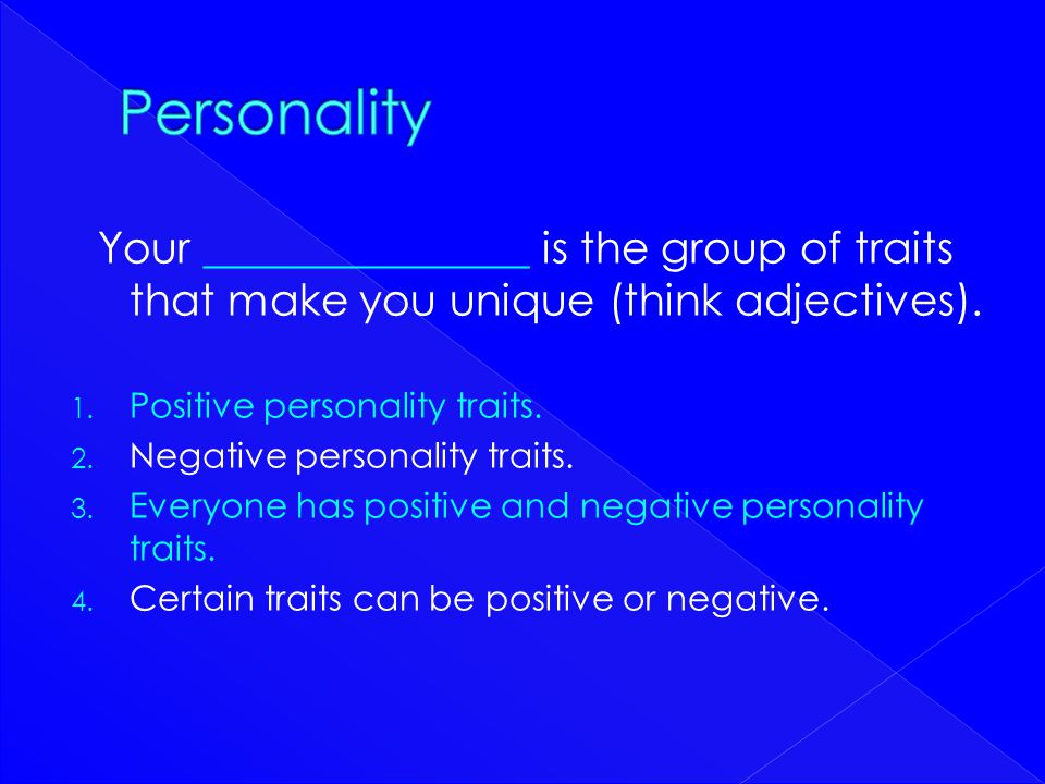 Personality Your _______________ is the group of traits that make you unique (think adjectives). Positive personality traits.