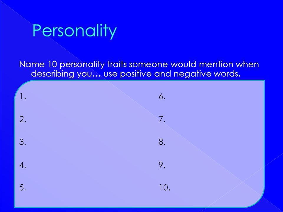 Personality Name 10 personality traits someone would mention when describing you… use positive and negative words.