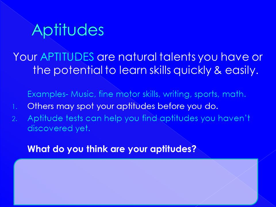 Aptitudes Your APTITUDES are natural talents you have or the potential to learn skills quickly & easily.