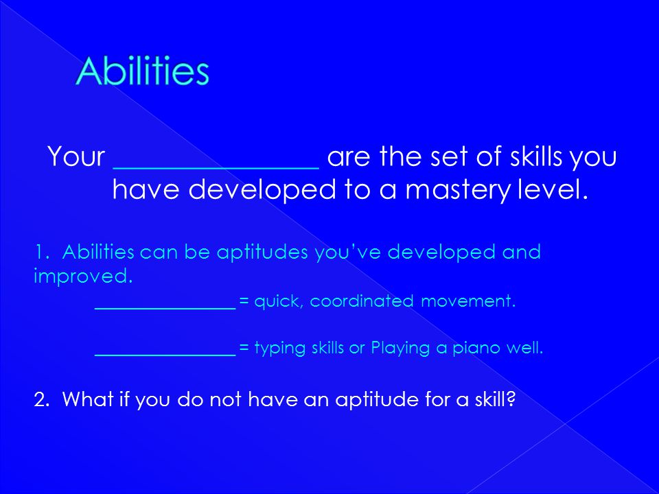 Abilities Your _______________ are the set of skills you have developed to a mastery level.
