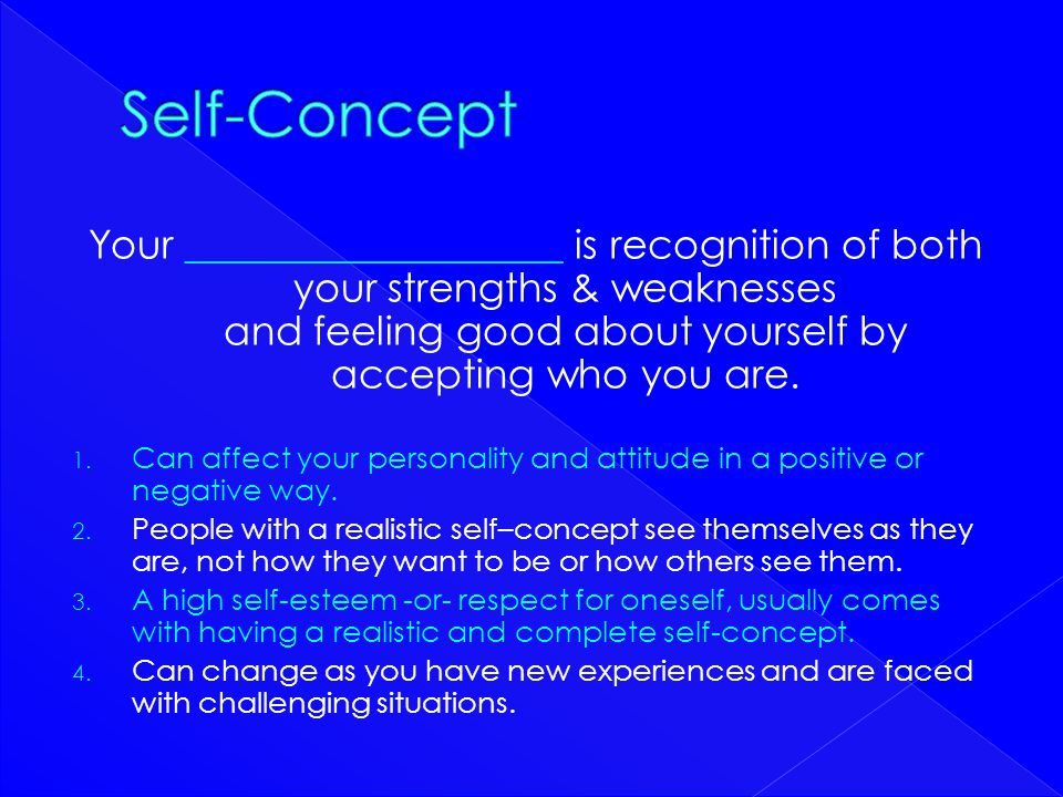 Self-Concept Your ___________________ is recognition of both your strengths & weaknesses and feeling good about yourself by accepting who you are.