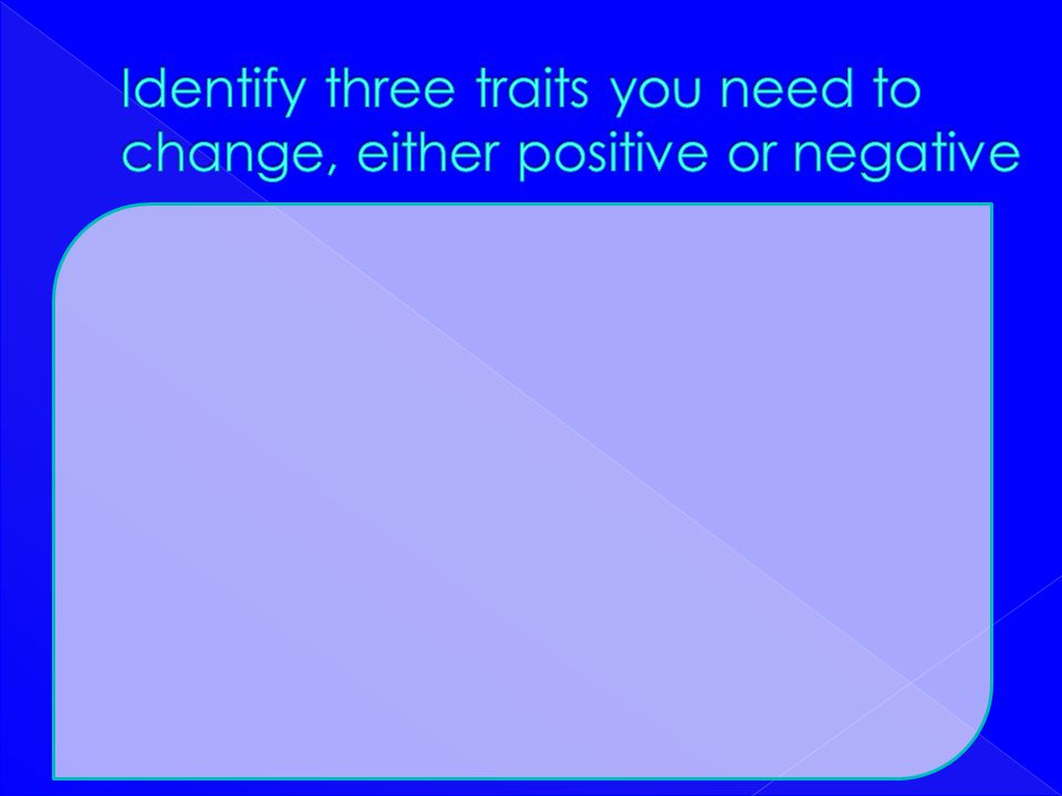 Identify three traits you need to change, either positive or negative