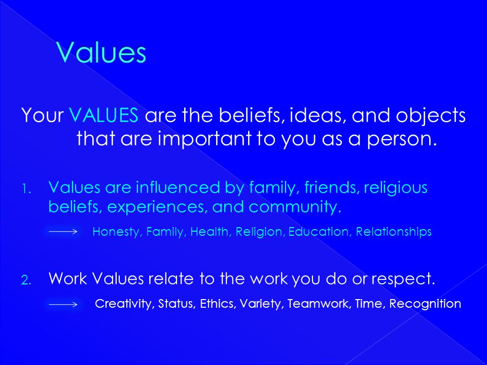 Values Your VALUES are the beliefs, ideas, and objects that are important to you as a person.