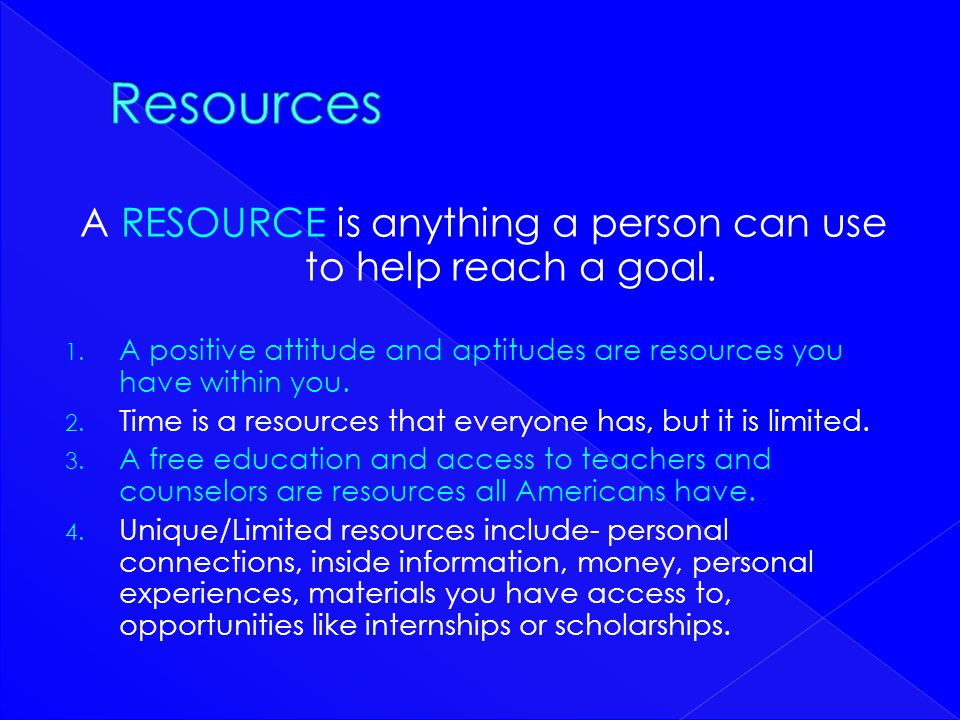 A RESOURCE is anything a person can use to help reach a goal.