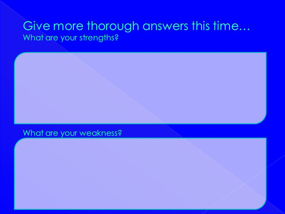 Give more thorough answers this time… What are your strengths