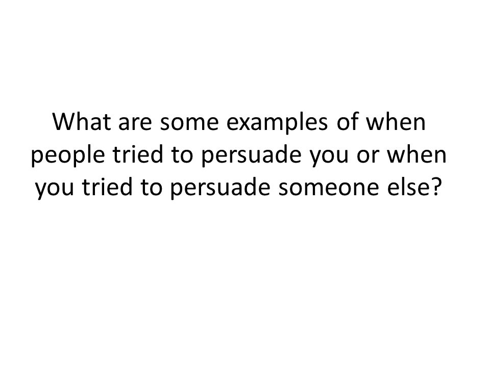 What are some examples of when people tried to persuade you or when you tried to persuade someone else