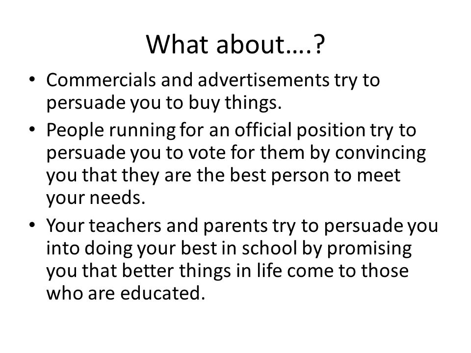 What about…. Commercials and advertisements try to persuade you to buy things.