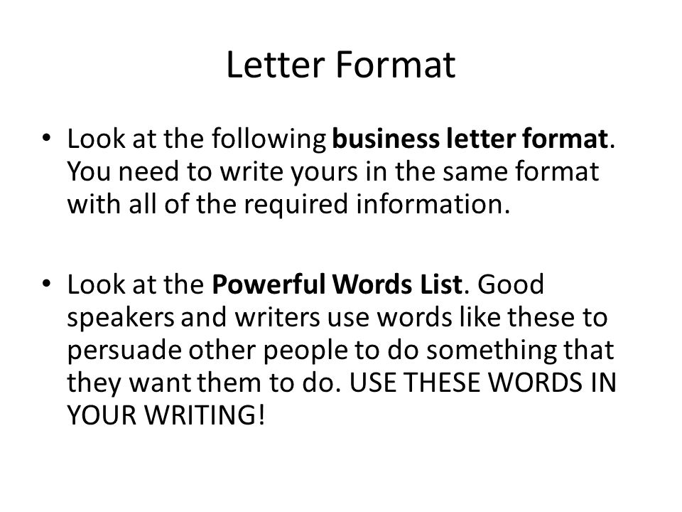 Letter Format Look at the following business letter format. You need to write yours in the same format with all of the required information.