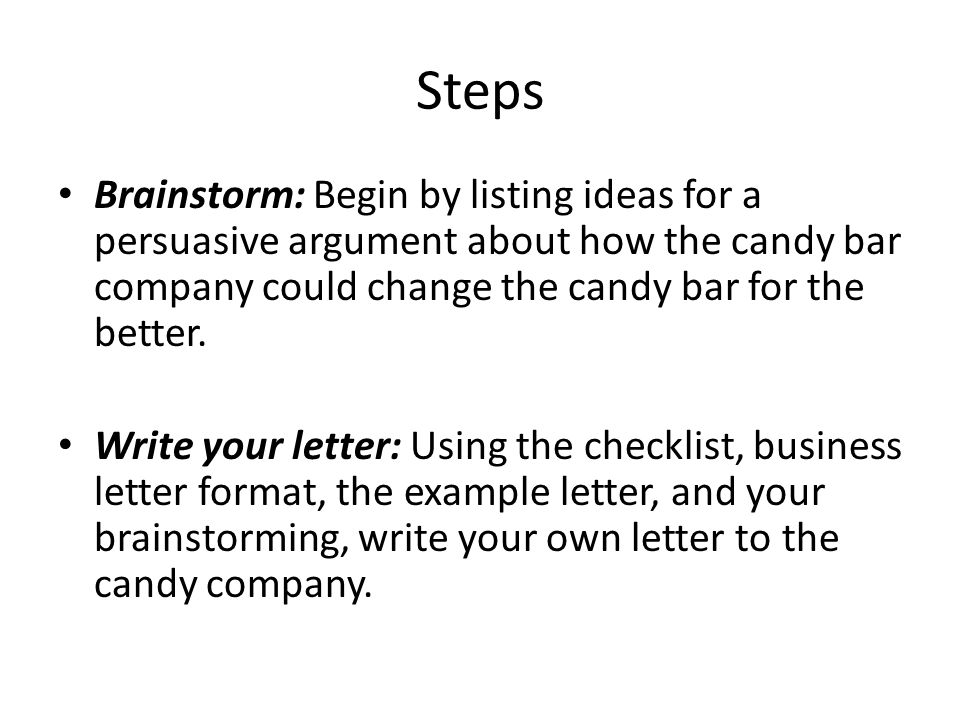 Steps Brainstorm: Begin by listing ideas for a persuasive argument about how the candy bar company could change the candy bar for the better.