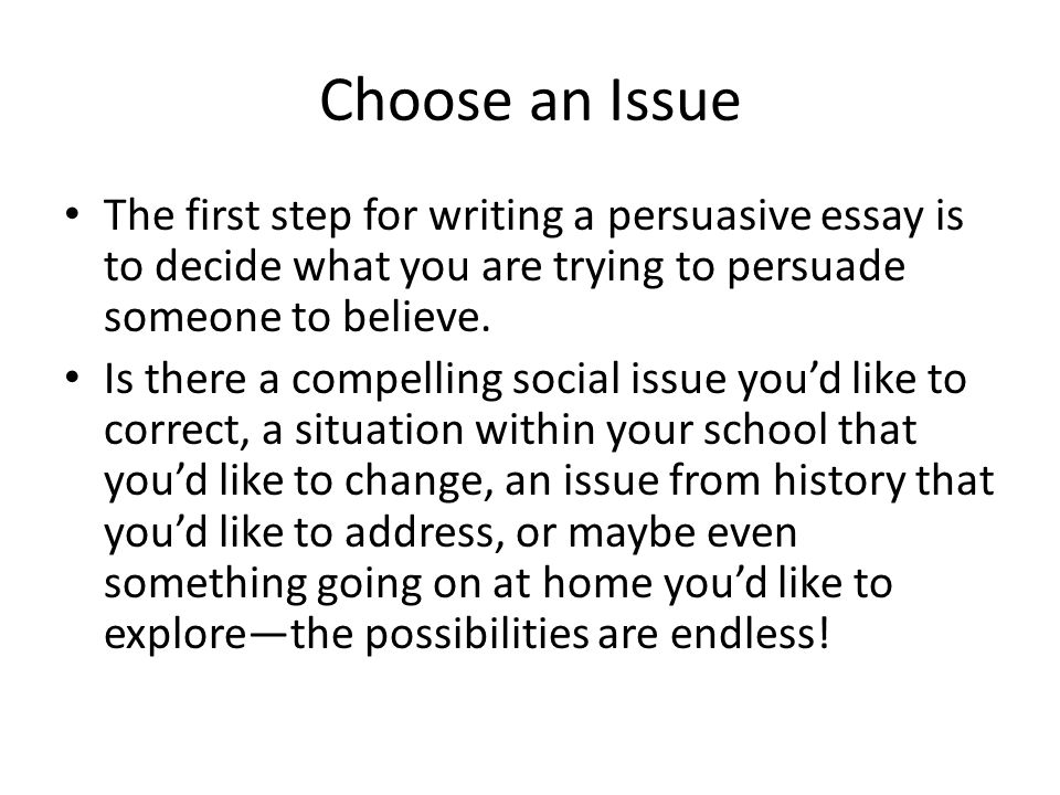 Choose an Issue The first step for writing a persuasive essay is to decide what you are trying to persuade someone to believe.