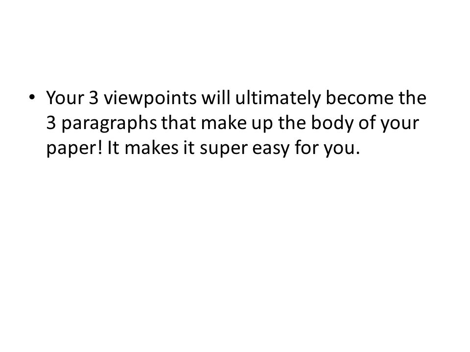 Your 3 viewpoints will ultimately become the 3 paragraphs that make up the body of your paper.