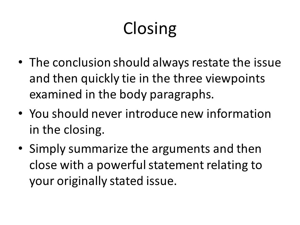 Closing The conclusion should always restate the issue and then quickly tie in the three viewpoints examined in the body paragraphs.