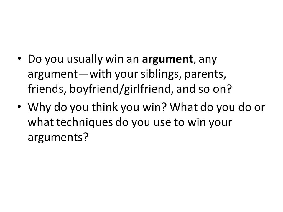 Do you usually win an argument, any argument—with your siblings, parents, friends, boyfriend/girlfriend, and so on