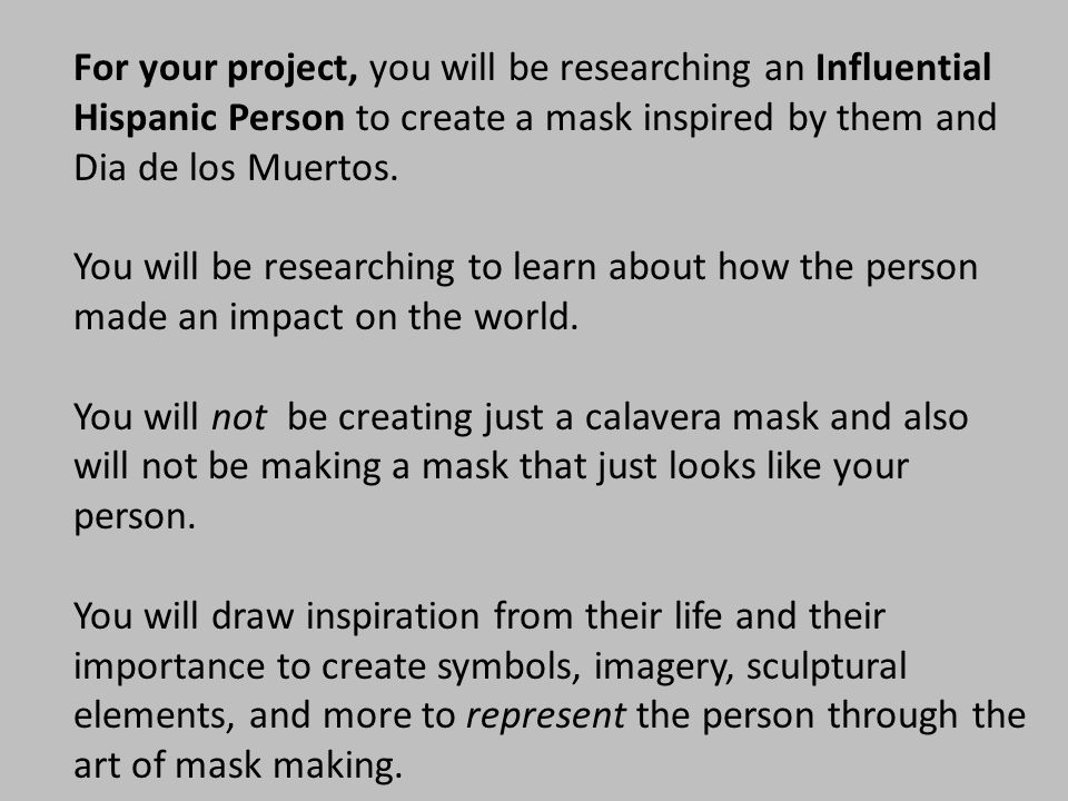 For your project, you will be researching an Influential Hispanic Person to create a mask inspired by them and Dia de los Muertos.