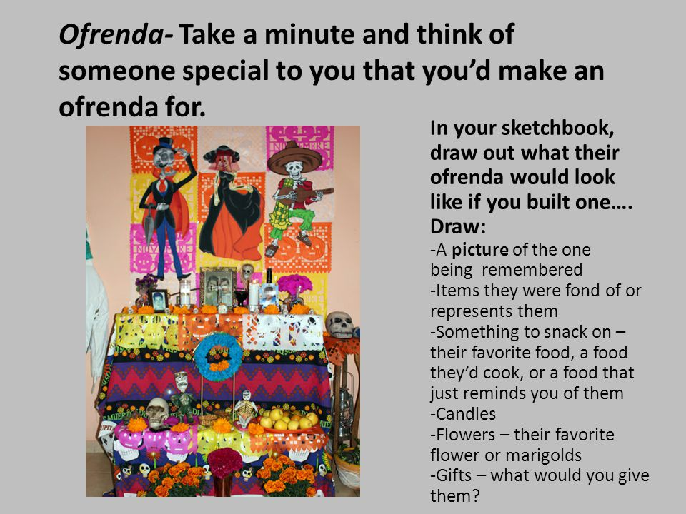 Ofrenda- Take a minute and think of someone special to you that you'd make an ofrenda for.