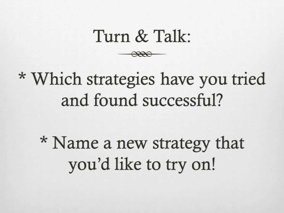 Turn & Talk:. Which strategies have you tried and found successful