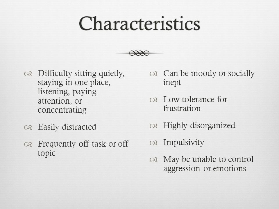 Characteristics Difficulty sitting quietly, staying in one place, listening, paying attention, or concentrating.