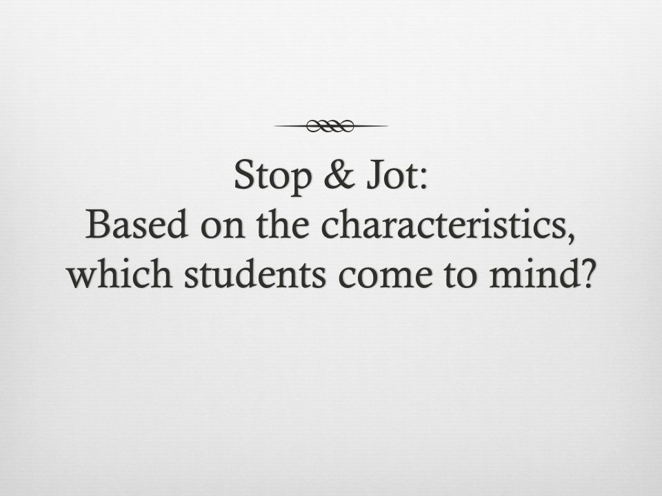 Stop & Jot: Based on the characteristics, which students come to mind